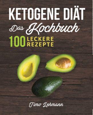 Ketogene Diät - Das Kochbuch: 100 leckere Rezepte für eine Ketogene Ernährung, Timo Lehmann