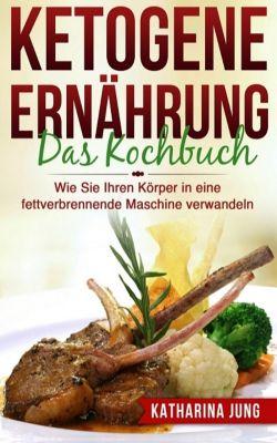 Ketogene Ernährung: Das Kochbuch, Katharina Jung