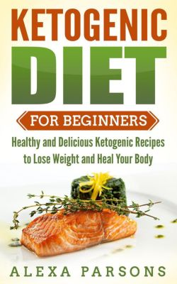 Ketogenic Diet for Beginners: Healthy and Delicious Ketogenic Recipes to Lose Weight and Heal Your Body, Alexa Parsons
