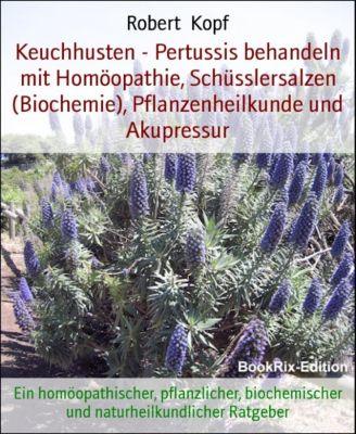 Keuchhusten - Pertussis behandeln mit Homöopathie, Schüsslersalzen (Biochemie), Pflanzenheilkunde und Akupressur, Robert Kopf