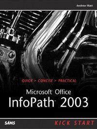 Kick Start: Microsoft Office InfoPath 2003 Kick Start, Andrew H. Watt