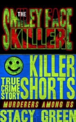 Killer Shorts: Murderers Among Us: The Smiley Face Killer (Killer Shorts: Murderers Among Us), Stacy Green