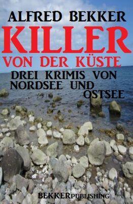Killer von der Küste: Drei Krimis von Nordsee und Ostsee, Alfred Bekker