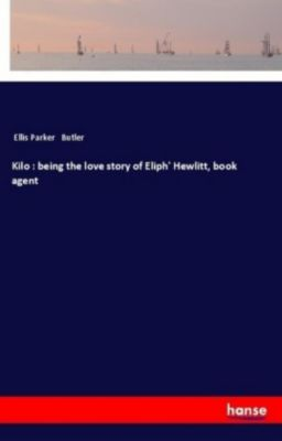 Kilo : being the love story of Eliph' Hewlitt, book agent, Ellis Parker Butler
