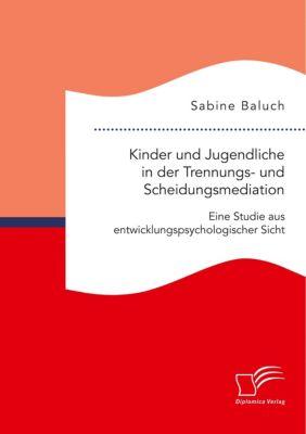 Kinder und Jugendliche in der Trennungs- und Scheidungsmediation. Eine Studie aus entwicklungspsychologischer Sicht - Sabine Baluch  