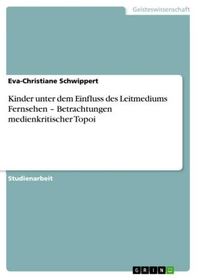 Kinder unter dem Einfluss des Leitmediums Fernsehen – Betrachtungen medienkritischer Topoi, Eva-Christiane Schwippert