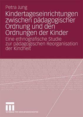 Kindertageseinrichtungen zwischen pädagogischer Ordnung und den Ordnungen der Kinder, Petra Jung
