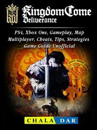 Kingdom Come Deliverance, PS4, Xbox One, Gameplay, Map, Multiplayer, Cheats, Tips, Strategies, Game Guide Unofficial, Chala Dar