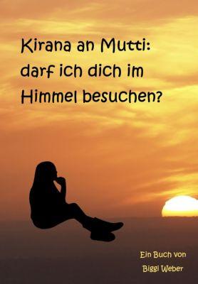 Kirana an Mutti: darf ich dich im Himmel besuchen?, Biggi Weber