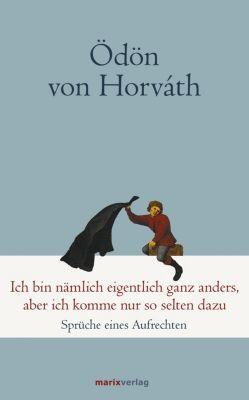 Klassiker der Weltliteratur: Ich bin nämlich eigentlich ganz anders, aber ich komme nur so selten dazu, Ödön von Horváth