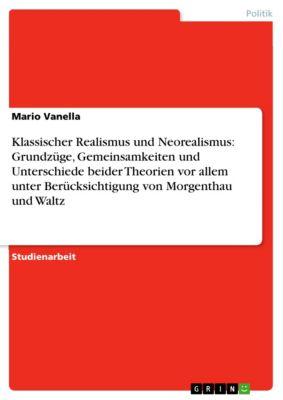 Klassischer Realismus und Neorealismus: Grundzüge, Gemeinsamkeiten und Unterschiede beider Theorien vor allem unter Berücksichtigung von Morgenthau und Waltz, Mario Vanella