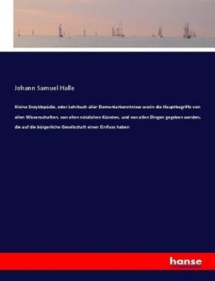 Kleine Enzyklopädie, oder Lehrbuch aller Elementarkenntnisse worin die Hauptbegriffe von allen Wissenschaften, von allen - Johann Samuel Halle pdf epub