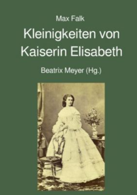 Kleinigkeiten von Kaiserin Elisabeth - Max Falk |
