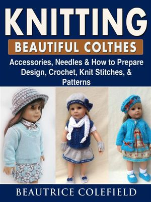 Knitting Beatiful Clothes: Accessories, Needles & How to Prepare, Design, Crochet, Knit Stitches, & Patterns, Beautrice Colefield
