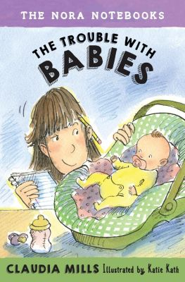 Knopf Books for Young Readers: The Nora Notebooks, Book 2: The Trouble with Babies, Claudia Mills