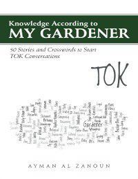 Knowledge According to My Gardener: 50 Stories and Crosswords to Start Tok Conversations, Ayman Al Zanoun