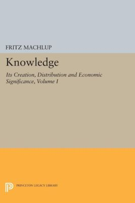Knowledge: Its Creation, Distribution and Economic Significance, Volume I, Fritz Machlup
