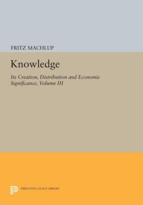Knowledge: Its Creation, Distribution and Economic Significance, Volume III, Fritz Machlup