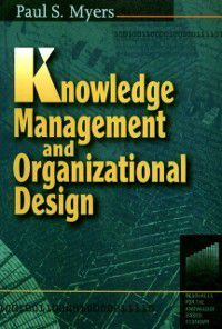 Knowledge Management and Organizational Design, Paul S Myers