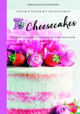 Kochen & Backen mit der KitchenAid: Cheesecakes - Anna-Maria von Kentzinsky pdf epub
