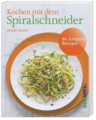 Kochen mit dem Spiralschneider - Denise Smart |
