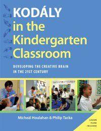 Kodaly Today Handbook Series: Kodaly in the Kindergarten Classroom: Developing the Creative Brain in the 21st Century, Philip Tacka, Micheal Houlahan