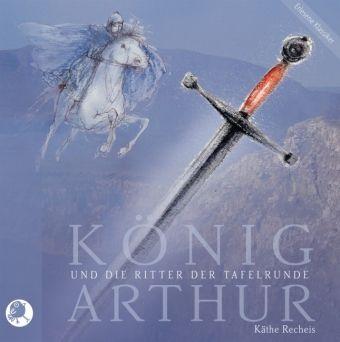 König Arthur und die Ritter der Tafelrunde, 6 Audio-CDs, Käthe Recheis