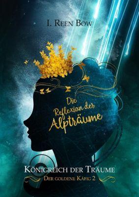 Königreich der Träume - Der goldene Käfig: Die Reflexion der Alpträume - I. Reen Bow |