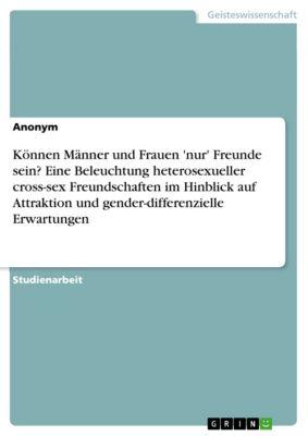 Können Männer und Frauen 'nur' Freunde sein? Eine Beleuchtung heterosexueller cross-sex Freundschaften im Hinblick auf Attraktion und gender-differenzielle Erwartungen