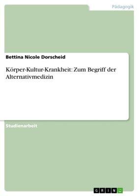 Körper-Kultur-Krankheit: Zum Begriff der Alternativmedizin, Bettina Nicole Dorscheid