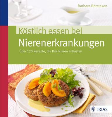 Köstlich essen: Köstlich essen bei Nierenerkrankungen, Barbara Börsteken