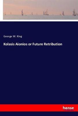Kolasis Aionios or Future Retribution, George W. King