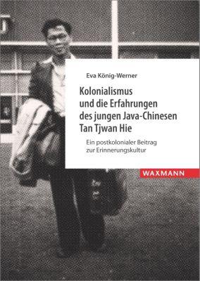 Kolonialismus und die Erfahrungen des jungen Java-Chinesen Tan Tjwan Hie, Eva König-Werner