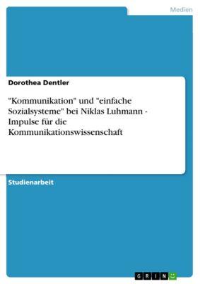 Kommunikation und einfache Sozialsysteme bei Niklas Luhmann - Impulse für die Kommunikationswissenschaft, Dorothea Dentler