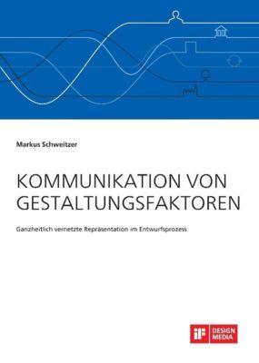 Kommunikation von Gestaltungsfaktoren. Ganzheitlich vernetzte Repräsentation im Entwurfsprozess, Markus Schweitzer