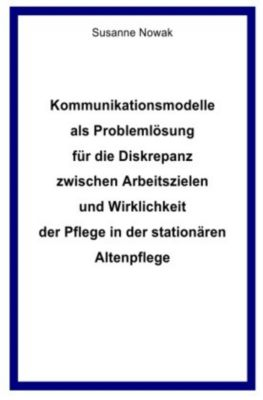 Kommunikationsmodelle als Problemlösung für die Diskrepanz zwischen Arbeitszielen und Wirklichkeit der Pflege in der sta - Susanne Nowak pdf epub