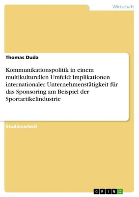 Kommunikationspolitik in einem multikulturellen Umfeld: Implikationen internationaler Unternehmenstätigkeit für das Sponsoring am Beispiel der Sportartikelindustrie, Thomas Duda