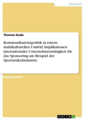 Kommunikationspolitik in einem multikulturellen Umfeld: Implikationen internationaler Unternehmenstätigkeit für das Sponsoring am Beispiel der Sportartikelindustrie, Thomas Duda