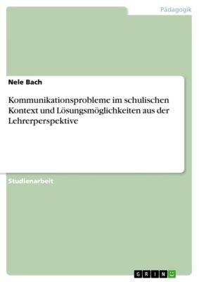 Kommunikationsprobleme im schulischen Kontext und Lösungsmöglichkeiten aus der Lehrerperspektive, Nele Bach