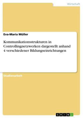 Kommunikationsstrukturen in Controllingnetzwerken dargestellt anhand 4 verschiedener Bildungseinrichtungen, Eva-Maria Müller