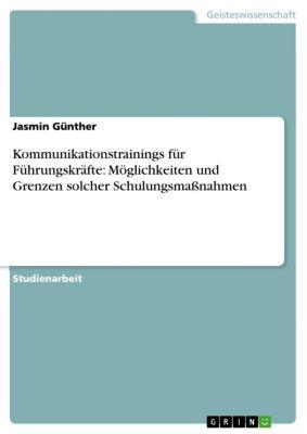 Kommunikationstrainings für Führungskräfte: Möglichkeiten und Grenzen solcher Schulungsmaßnahmen, Jasmin Günther