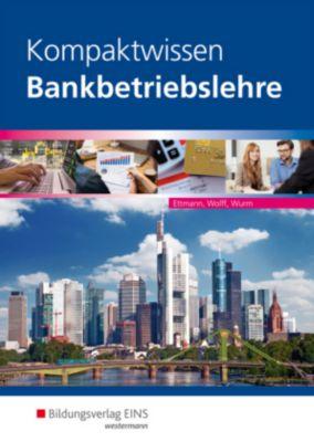 Kompaktwissen Bankbetriebslehre, Bernhard Ettmann, Karl Wolff, Gregor Wurm