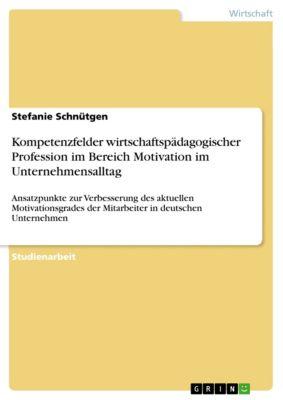 Kompetenzfelder wirtschaftspädagogischer Profession im Bereich Motivation im Unternehmensalltag, Stefanie Schnütgen
