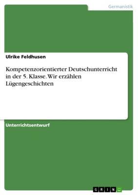 Kompetenzorientierter Deutschunterricht in der 5. Klasse. Wir erzählen Lügengeschichten, Ulrike Feldhusen