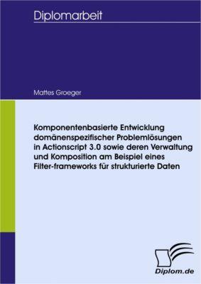 Komponentenbasierte Entwicklung domänenspezifischer Problemlösungen in Actionscript 3.0 sowie deren Verwaltung und Komposition am Beispiel eines Filter-frameworks für strukturierte Daten, Mattes Groeger