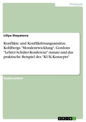 Konflikte und Konfliktlösungsansätze. Kohlbergs Moralentwicklung, Gordons Lehrer-Schüler-Konferenz-Ansatz und das praktische Beispiel des KUK-Konzepts, Liliya Stoyanova