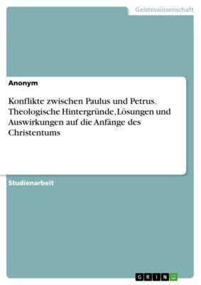 Konflikte zwischen Paulus und Petrus. Theologische Hintergründe, Lösungen und Auswirkungen auf die Anfänge des Christentums