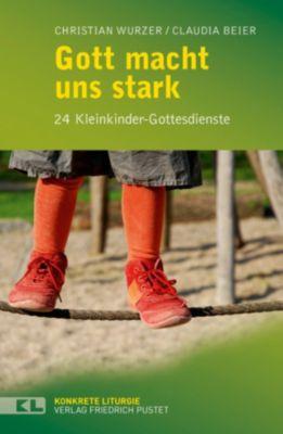 Konkrete Liturgie: Gott macht uns stark, Claudia Beier, Christian Wurzer