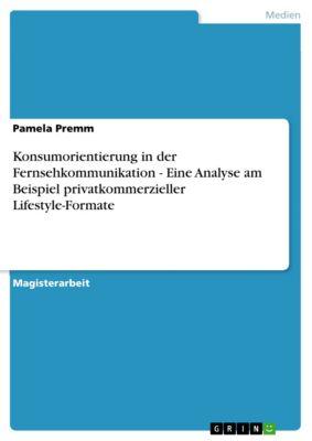 Konsumorientierung in der Fernsehkommunikation - Eine Analyse am Beispiel privatkommerzieller Lifestyle-Formate, Pamela Premm