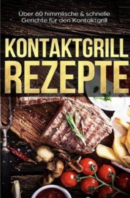 Kontaktgrill Rezepte - Das Kontaktgrill Kochbuch mit mehr als 60 genialen Rezepten für den Kontaktgrill, Lena Richter